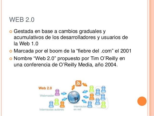 WEB 2.0 Gestada en base a cambios graduales yacumulativos de los desarrolladores y usuarios dela Web 1.0 Marcada por el ...
