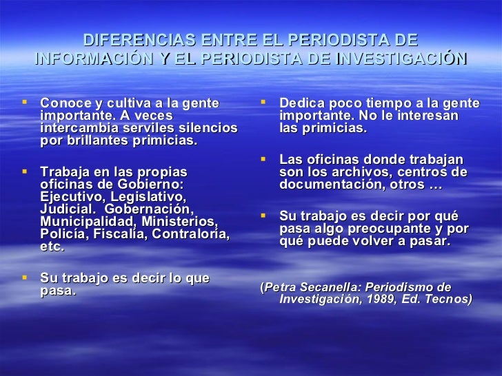 DIFERENCIAS ENTRE EL PERIODISTA DE INFORMACIÓN Y EL PERIODISTA DE INVESTIGACIÓN <ul><li>Conoce y cultiva a la gente import...