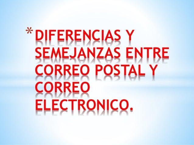 *DIFERENCIAS Y  SEMEJANZAS ENTRE  CORREO POSTAL Y  CORREO  ELECTRONICO.