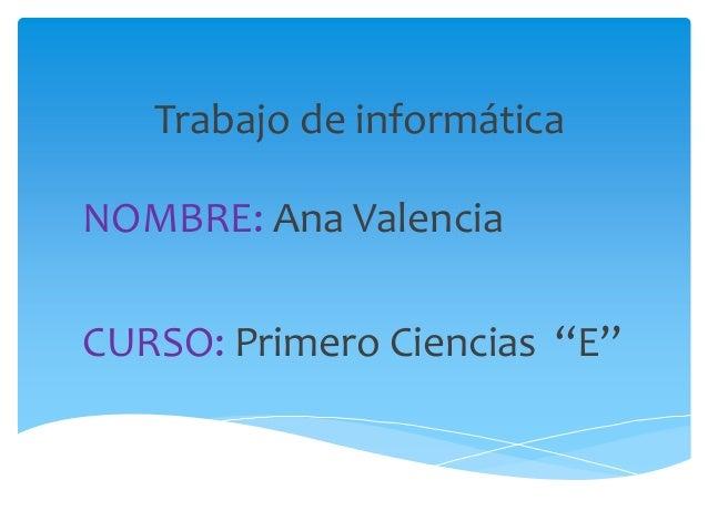 "Trabajo de informática NOMBRE: Ana Valencia CURSO: Primero Ciencias ""E"""