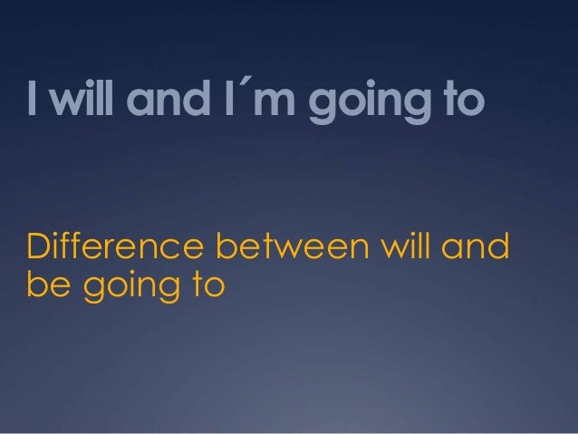 I will and I´m going to Difference between will and be going to