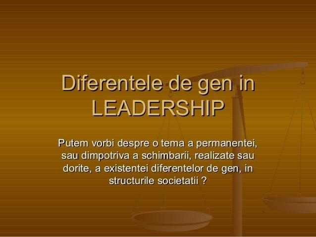 Diferentele de gen in LEADERSHIP Putem vorbi despre o tema a permanentei, sau dimpotriva a schimbarii, realizate sau dorit...