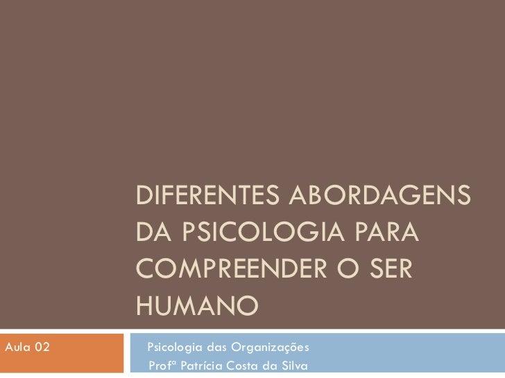 DIFERENTES ABORDAGENS DA PSICOLOGIA PARA COMPREENDER O SER HUMANO Aula 02  Psicologia das Organizações Profª Patrícia Cost...