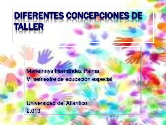 DIFERENTES CONCEPCIONES DE TALLER  Marleinnys Hernández Palma VI semestre de educación especial  Universidad del Atlántico...