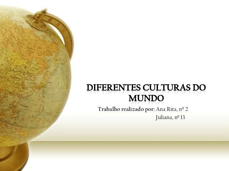 Diferentes culturas do Mundo<br />Trabalho realizado por: Ana Rita, nº 2<br />                                            ...