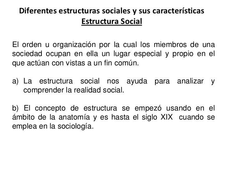 Diferentes estructuras sociales y sus características                  Estructura SocialEl orden u organización por la cua...