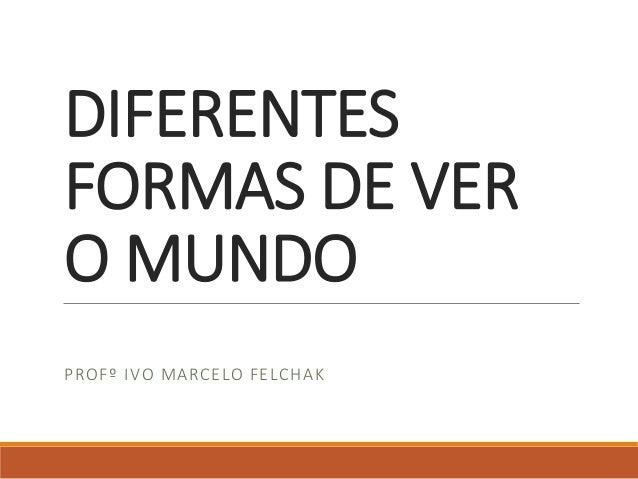 DIFERENTES FORMAS DE VER O MUNDO PROFº IVO MARCELO FELCHAK
