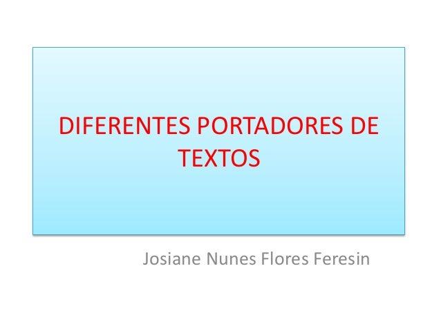 DIFERENTES PORTADORES DE  TEXTOS  Josiane Nunes Flores Feresin