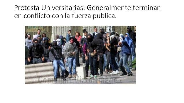 Protesta Universitarias: Generalmente terminan en conflicto con la fuerza publica.
