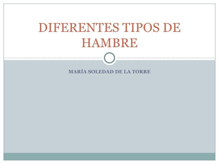 DIFERENTES TIPOS DE     HAMBRE    MARÍA SOLEDAD DE LA TORRE