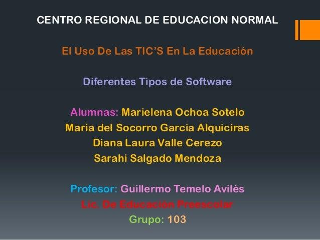CENTRO REGIONAL DE EDUCACION NORMAL   El Uso De Las TIC'S En La Educación       Diferentes Tipos de Software     Alumnas: ...