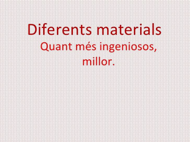 Diferents materials Quant més ingeniosos,        millor.