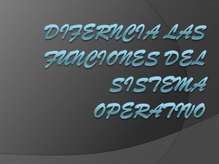DIFERNCIA LAS FUNCIONES DEL SISTEMA OPERATIVO<br />