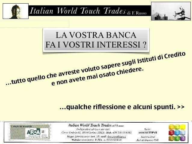 Italian World Touch Trades di F. Russo  di F. Russo  LA VOSTRA BANCA  FA I VOSTRI INTERESSI ?  …tutto quello che avreste v...