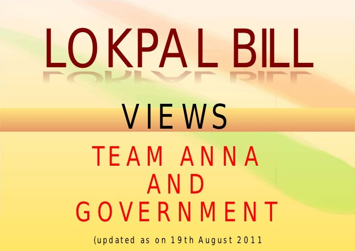LOKPAL BILL       VIEWS  TEAM ANNA     AND GOVERNMENT  (updated as on 19th August 2011