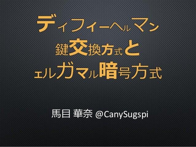 ディフィーヘルマン 鍵交換方式と エルガマル暗号方式 馬目 華奈 @CanySugspi