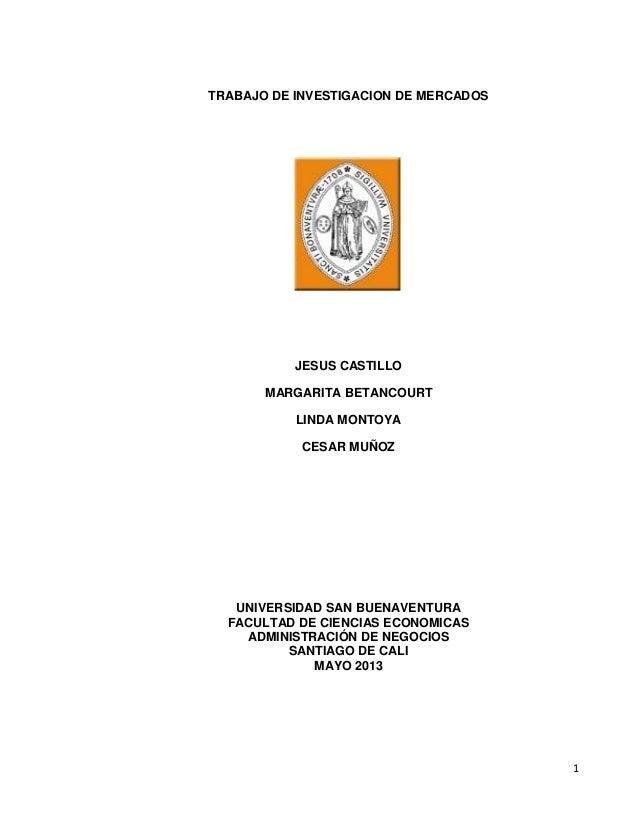 1TRABAJO DE INVESTIGACION DE MERCADOSJESUS CASTILLOMARGARITA BETANCOURTLINDA MONTOYACESAR MUÑOZUNIVERSIDAD SAN BUENAVENTUR...