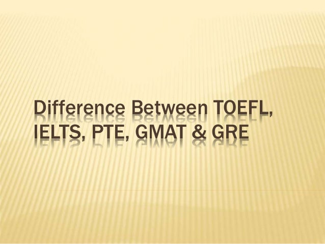 Difference between TOEFL, IELTS, PTE, GMAT & GRE
