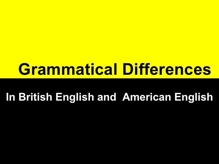 grammatical difference between british and american Laypersons can often name the odd britishamerican difference in pronunciation, orthography, or vocabulary, but they are hard put to name grammatical contrasts.