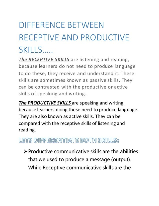 DIFFERENCE BETWEEN RECEPTIVE AND PRODUCTIVE SKILLS….. The RECEPTIVE SKILLS are listening and reading, because learners do ...