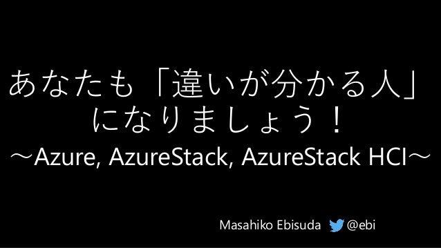 あなたも「違いが分かる人」 になりましょう! ~Azure, AzureStack, AzureStack HCI~ @ebiMasahiko Ebisuda