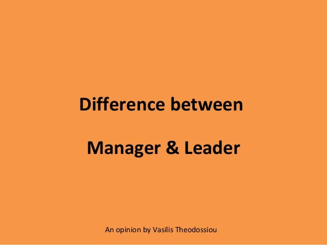 Difference betweenManager & Leader  An opinion by Vasilis Theodossiou