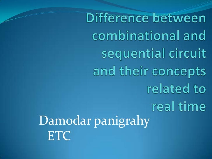 Difference between combinational and sequential circuit and their concepts related to real time<br />Damodar panigrahy<br ...