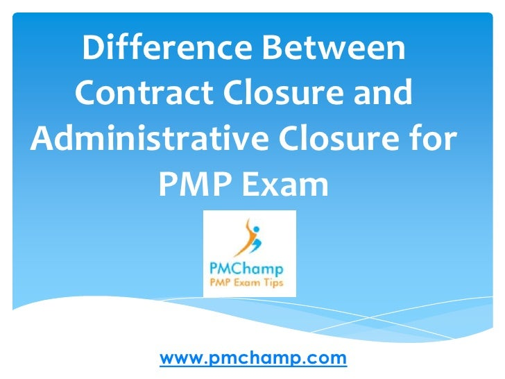 Difference Between Contract Closure and Administrative Closure for PMP Exam<br />www.pmchamp.com<br />