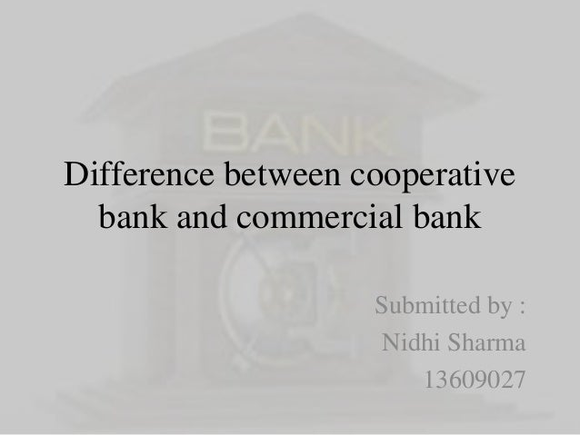 Difference between cooperative  bank and commercial bank  Submitted by :  Nidhi Sharma  13609027