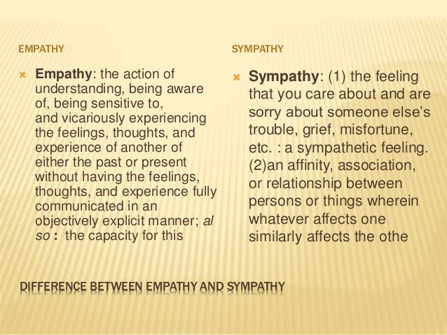 empathy and sympathy Sympathy is the expression of caring feelings empathy is being willing to experience those same feelings, even though this might cause personal pain.