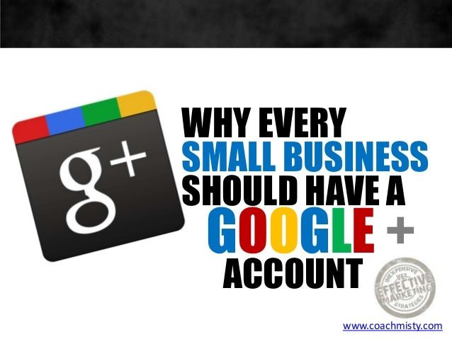WHY EVERYSMALL BUSINESSSHOULD HAVE AGOOGLE +ACCOUNTwww.coachmisty.com