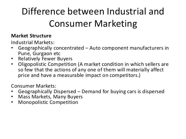 Difference between Industrial and Consumer Marketing Market Structure Industrial Markets: • Geographically concentrated – ...