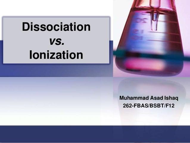 Dissociation vs. Ionization  Muhammad Asad Ishaq 262-FBAS/BSBT/F12