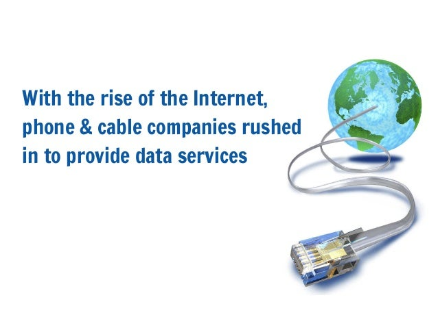 With the rise of the Internet,phone & cable companies rushedin to provide data services
