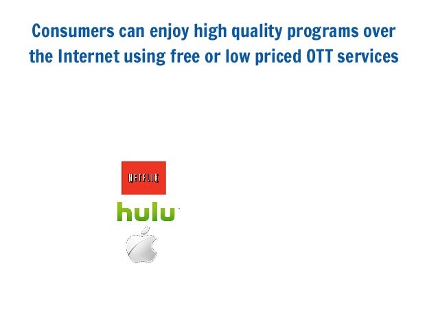 Consumers can enjoy high quality programs overthe Internet using free or low priced OTT services