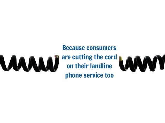 Because consumersare cutting the cordon their landlinephone service too