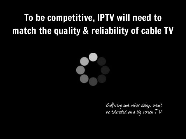 To be competitive, IPTV will need tomatch the quality & reliability of cable TVBuffering and other delays won'tbe tolerate...