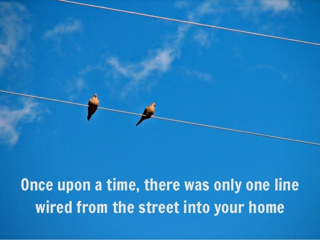 Once upon a time, there was only one linewired from the street into your home