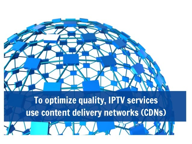 To optimize quality, IPTV servicesuse content delivery networks (CDNs)
