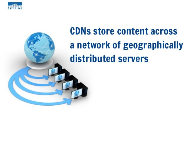 CDNs store content acrossa network of geographicallydistributed servers