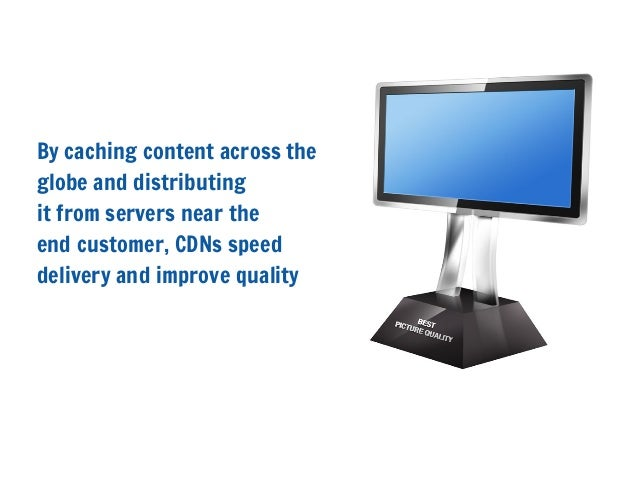 By caching content across theglobe and distributingit from servers near theend customer, CDNs speeddelivery and improve qu...