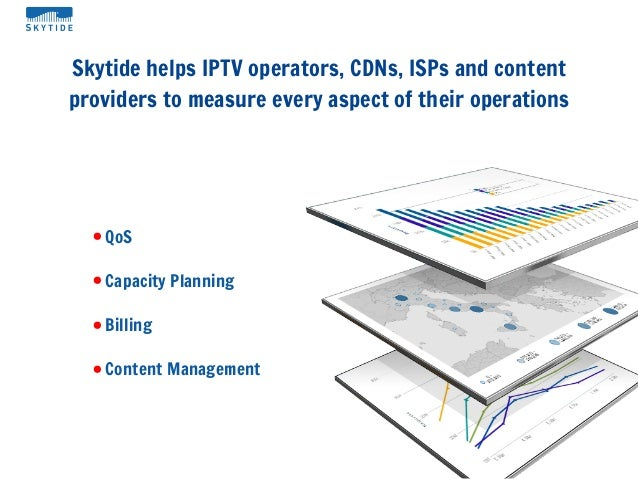 Skytide helps IPTV operators, CDNs, ISPs and contentproviders to measure every aspect of their operations• QoS• Capacity P...