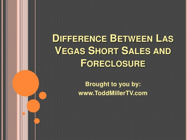 DIFFERENCE BETWEEN LASVEGAS SHORT SALES AND     FORECLOSURE     Brought to you by:    www.ToddMillerTV.com