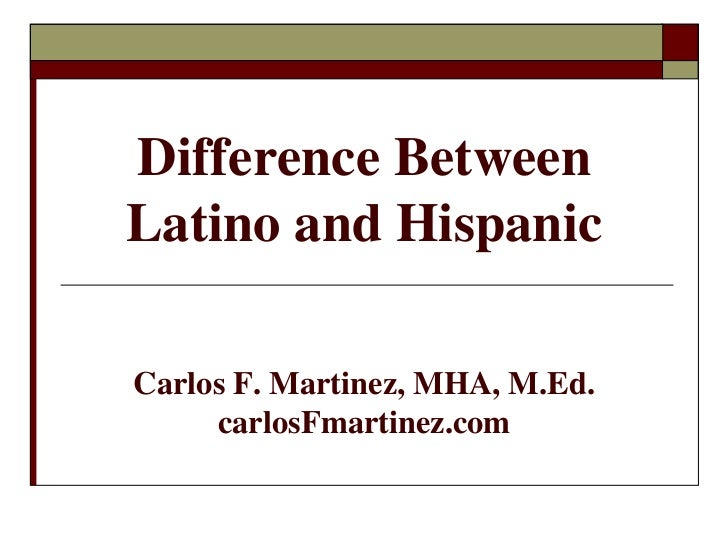Difference BetweenLatino and HispanicCarlos F. Martinez, MHA, M.Ed.     carlosFmartinez.com