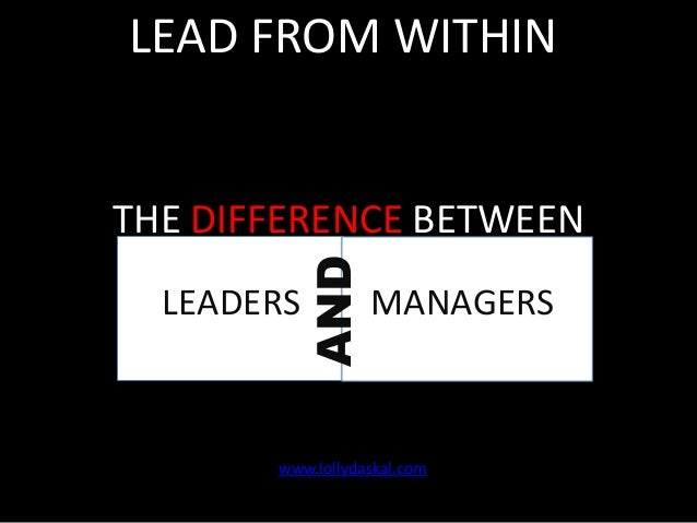 LEAD FROM WITHIN  AND  THE DIFFERENCE BETWEEN LEADERS  MANAGERS  www.lollydaskal.com