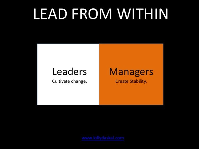 LEAD FROM WITHIN  Leaders  Managers  Cultivate change.  Create Stability.  www.lollydaskal.com