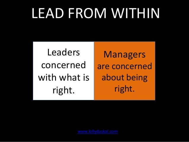 LEAD FROM WITHIN Leaders Managers concerned are concerned with what is about being right. right.  www.lollydaskal.com