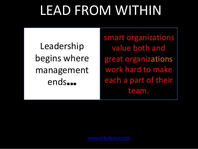 LEAD FROM WITHIN Leadership begins where management ends…  smart organizations value both and great organizations work har...