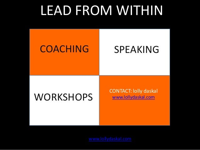 LEAD FROM WITHIN COACHING  WORKSHOPS  sSPEAKING  CONTACT: lolly daskal  Contact: Lolly Daskal  www.lollydaskal.com  www.lo...