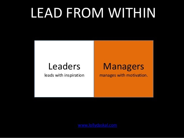 LEAD FROM WITHIN  Leaders  Managers  leads with inspiration  manages with motivation.  www.lollydaskal.com